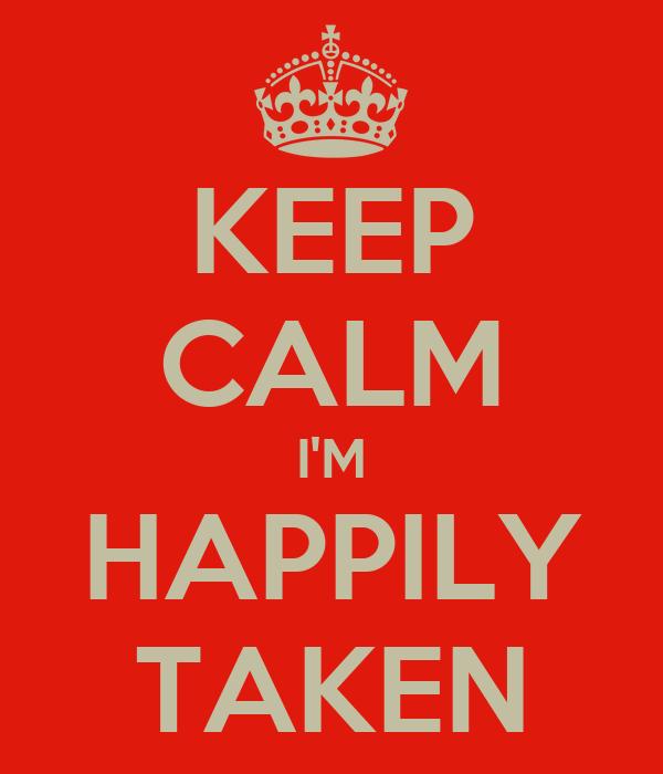 KEEP CALM I'M HAPPILY TAKEN