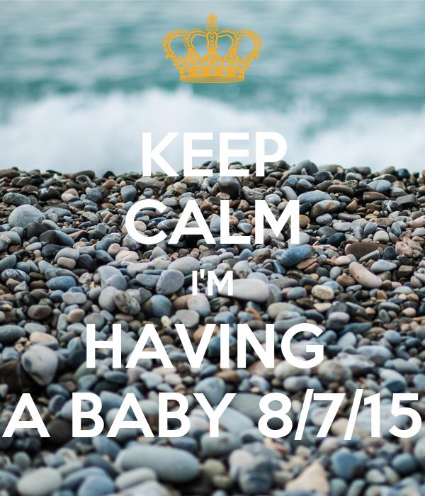 KEEP CALM I'M HAVING  A BABY 8/7/15