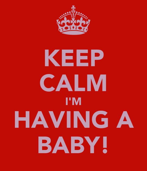 KEEP CALM I'M HAVING A BABY!
