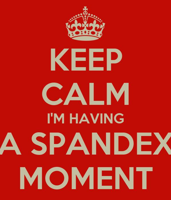 KEEP CALM I'M HAVING A SPANDEX MOMENT