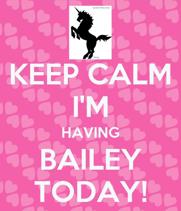 KEEP CALM I'M HAVING BAILEY TODAY!