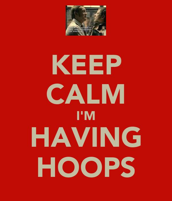 KEEP CALM I'M HAVING HOOPS