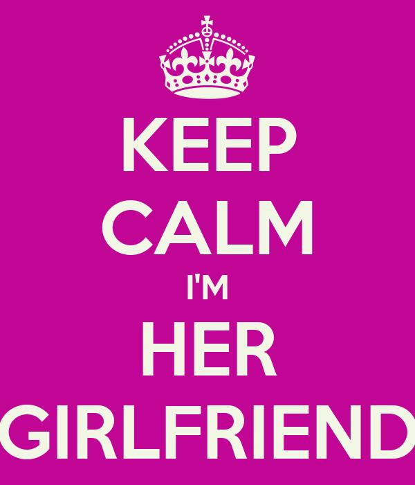 KEEP CALM I'M HER GIRLFRIEND