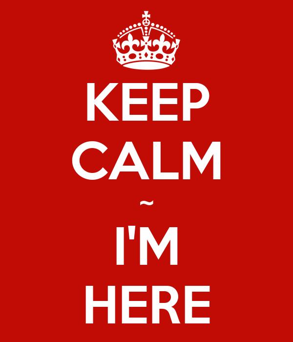 KEEP CALM ~ I'M HERE