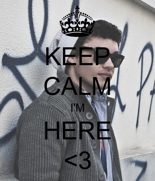 KEEP CALM I'M HERE <3