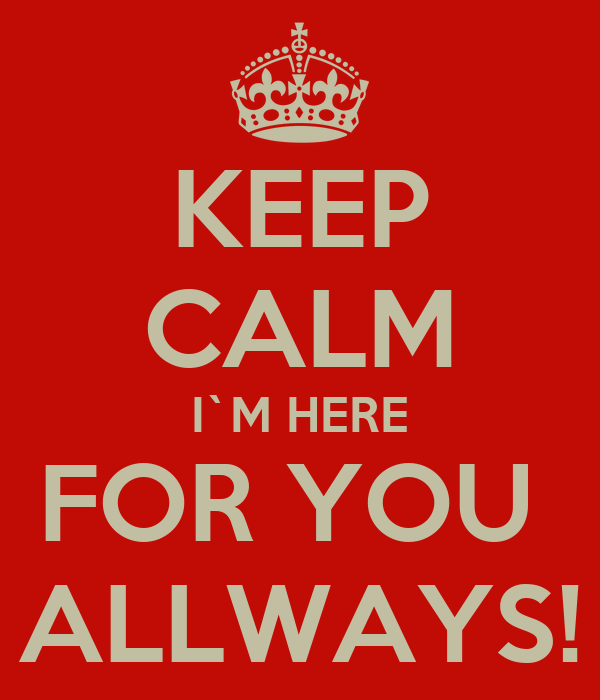 KEEP CALM I`M HERE FOR YOU  ALLWAYS!