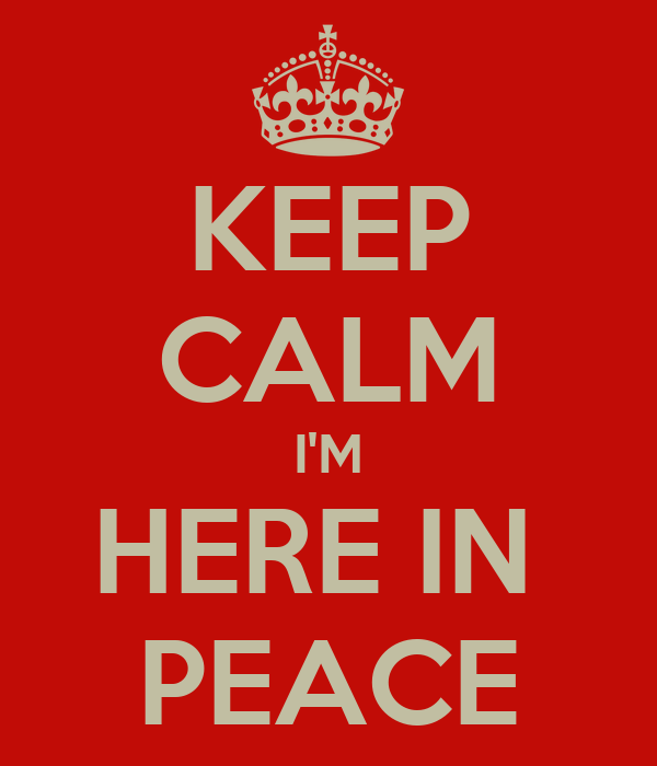 KEEP CALM I'M HERE IN  PEACE