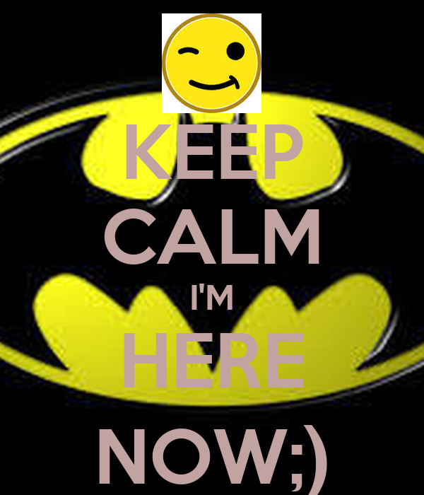 KEEP CALM I'M HERE NOW;)