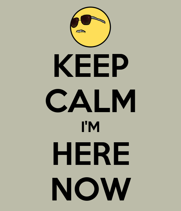KEEP CALM I'M HERE NOW