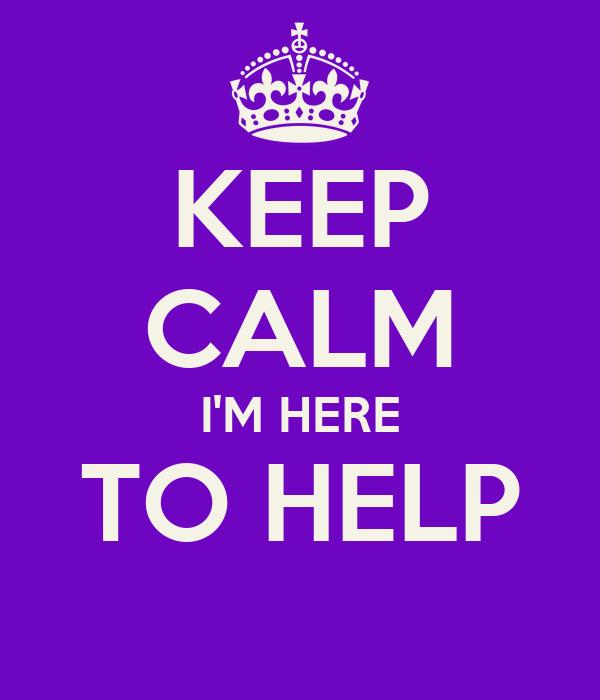 KEEP CALM I'M HERE TO HELP