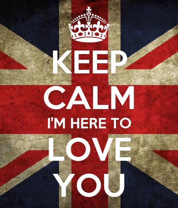 KEEP CALM I'M HERE TO LOVE YOU