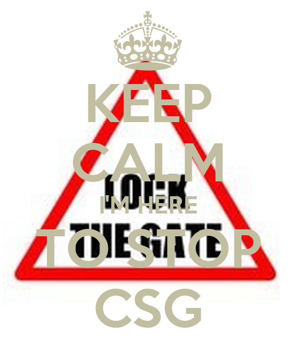 KEEP CALM I'M HERE TO STOP CSG