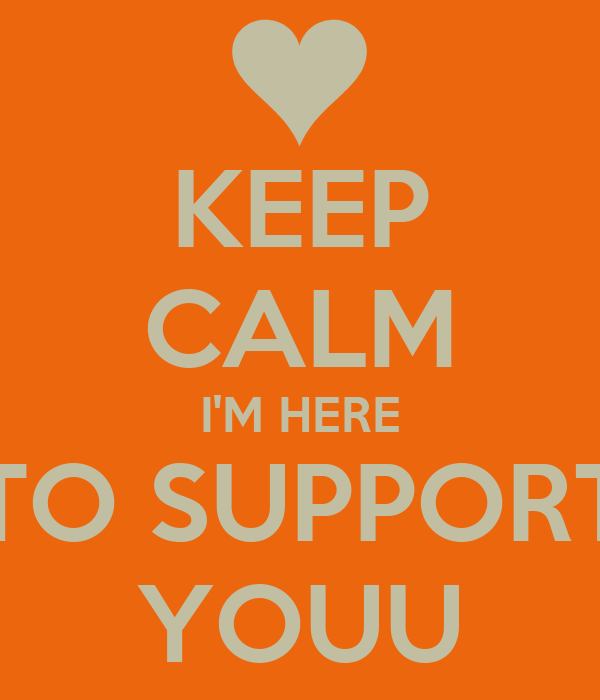 KEEP CALM I'M HERE TO SUPPORT YOUU