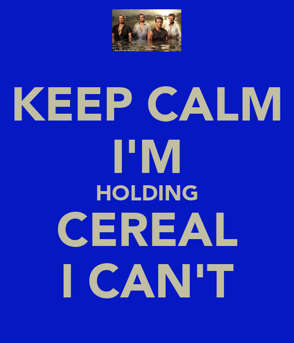KEEP CALM I'M HOLDING CEREAL I CAN'T