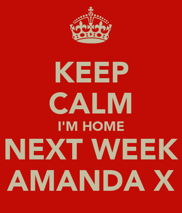 KEEP CALM I'M HOME NEXT WEEK AMANDA X