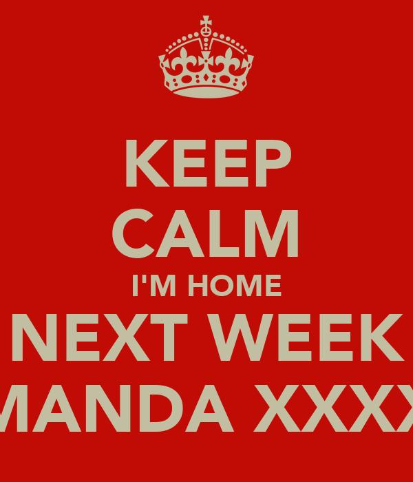 KEEP CALM I'M HOME NEXT WEEK AMANDA XXXXX