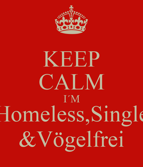 KEEP CALM I´M Homeless,Single &Vögelfrei