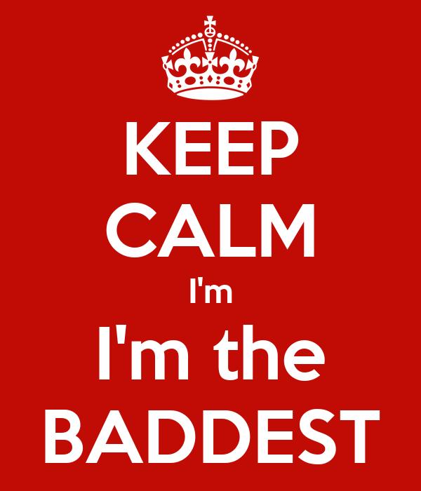 KEEP CALM I'm I'm the BADDEST