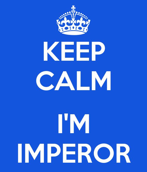KEEP CALM  I'M IMPEROR