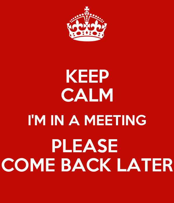 KEEP CALM I'M IN A MEETING PLEASE COME BACK LATER Poster ...