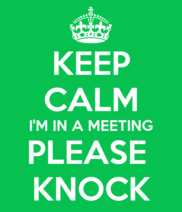 KEEP CALM I'M IN A MEETING PLEASE  KNOCK