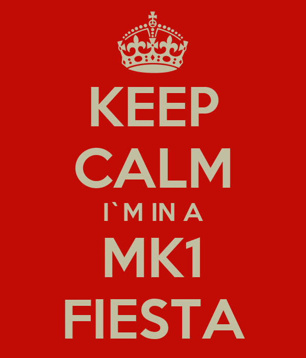 KEEP CALM I`M IN A MK1 FIESTA