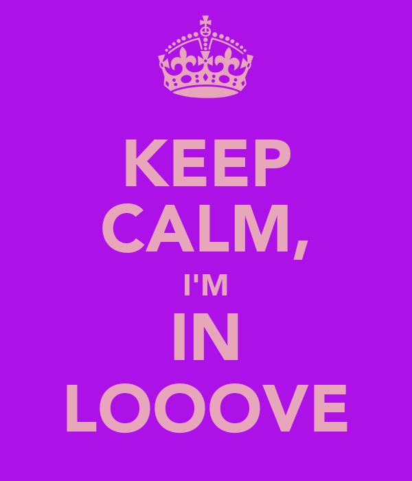 KEEP CALM, I'M IN LOOOVE