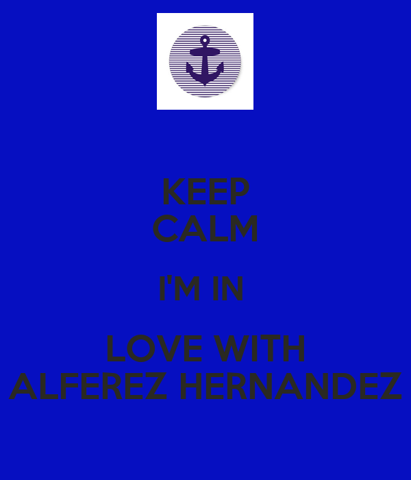 KEEP CALM I'M IN  LOVE WITH ALFEREZ HERNANDEZ
