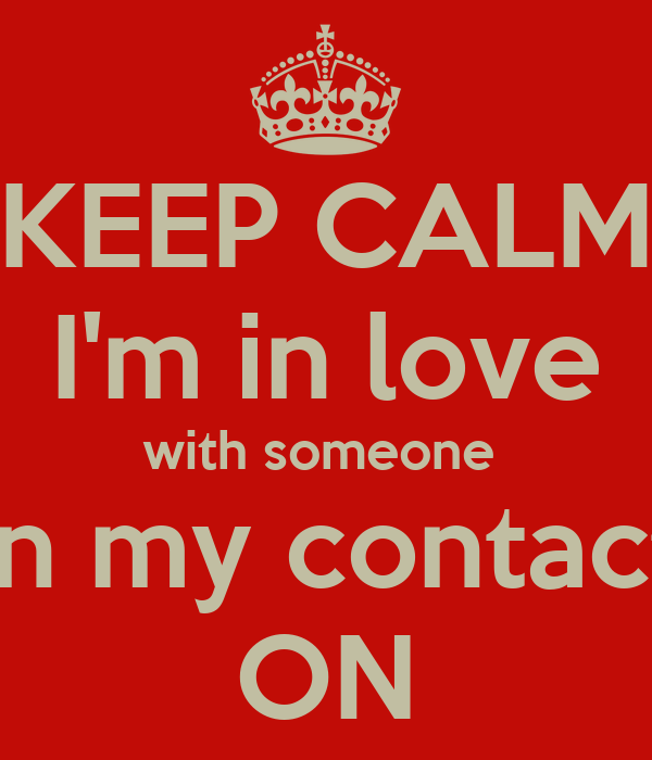 KEEP CALM I'm in love with someone  in my contact ON