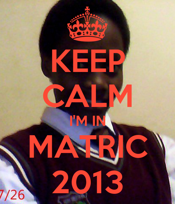 KEEP CALM I'M IN MATRIC 2013