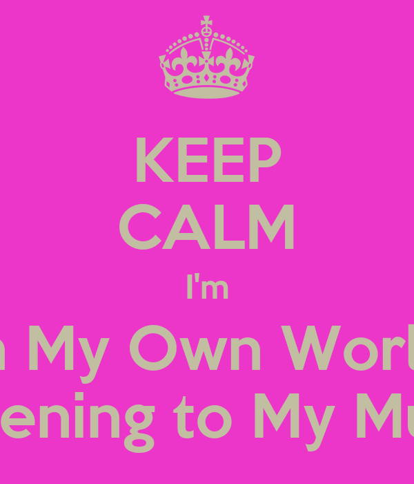 KEEP CALM I'm In My Own World Listening to My Music
