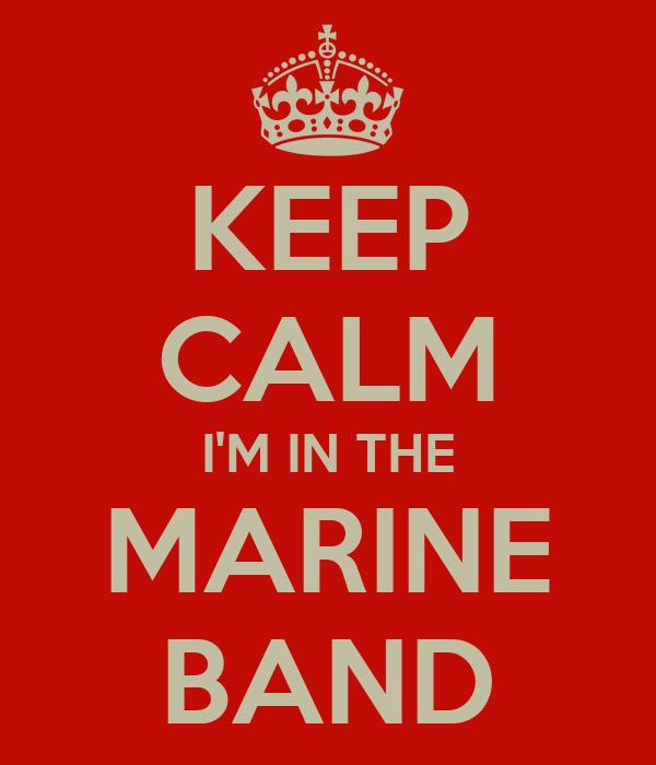 KEEP CALM I'M IN THE MARINE BAND