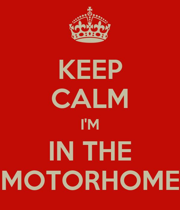 KEEP CALM I'M IN THE MOTORHOME