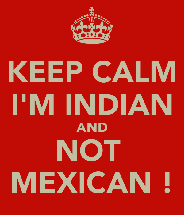 KEEP CALM I'M INDIAN AND NOT  MEXICAN !