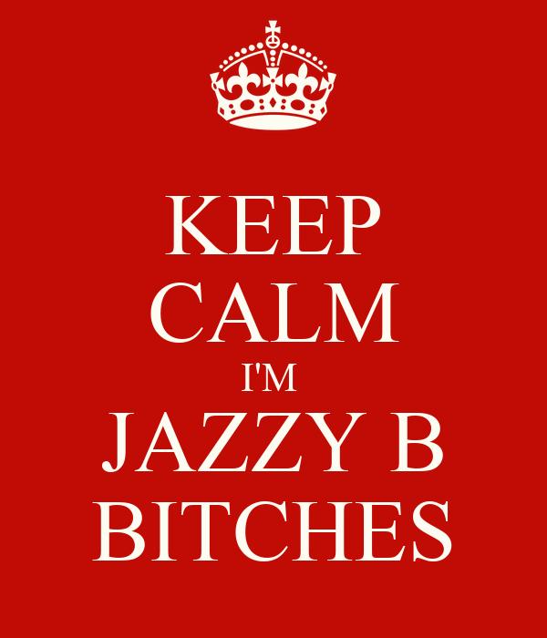 KEEP CALM I'M  JAZZY B BITCHES