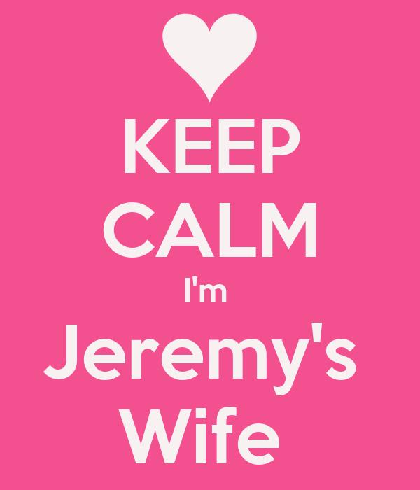 KEEP CALM I'm  Jeremy's  Wife