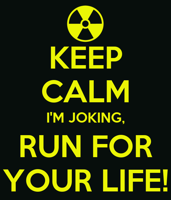 KEEP CALM I'M JOKING, RUN FOR YOUR LIFE!