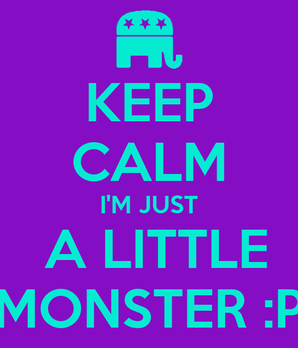 KEEP CALM I'M JUST  A LITTLE MONSTER :P
