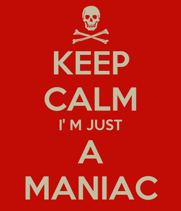 KEEP CALM I' M JUST A MANIAC