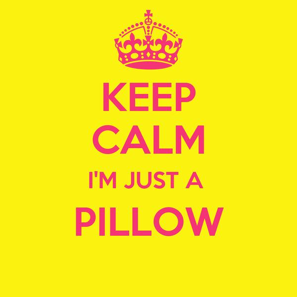 KEEP CALM I'M JUST A  PILLOW