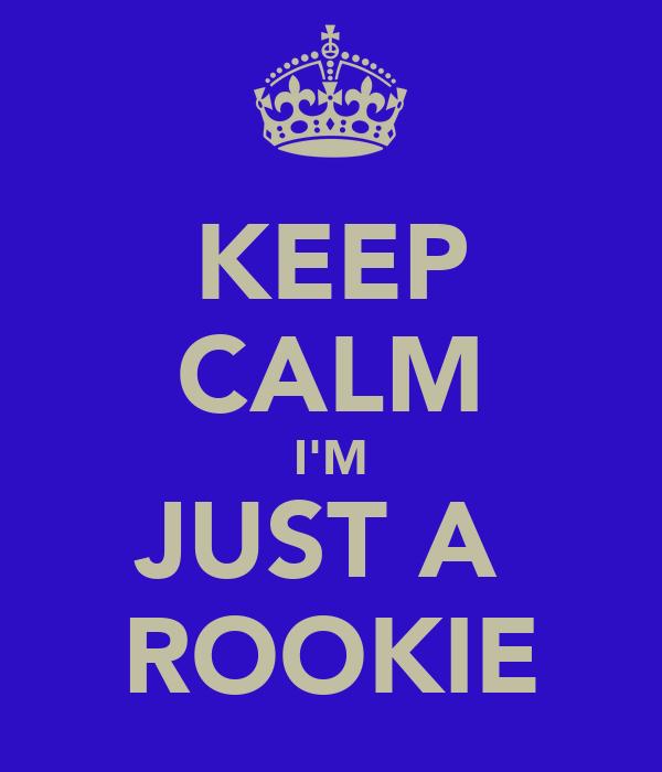 KEEP CALM I'M JUST A  ROOKIE