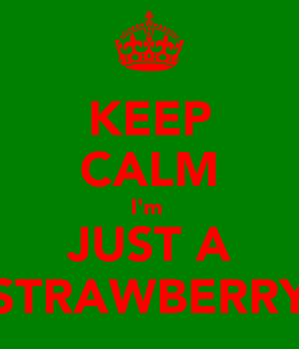 KEEP CALM I'm  JUST A STRAWBERRY