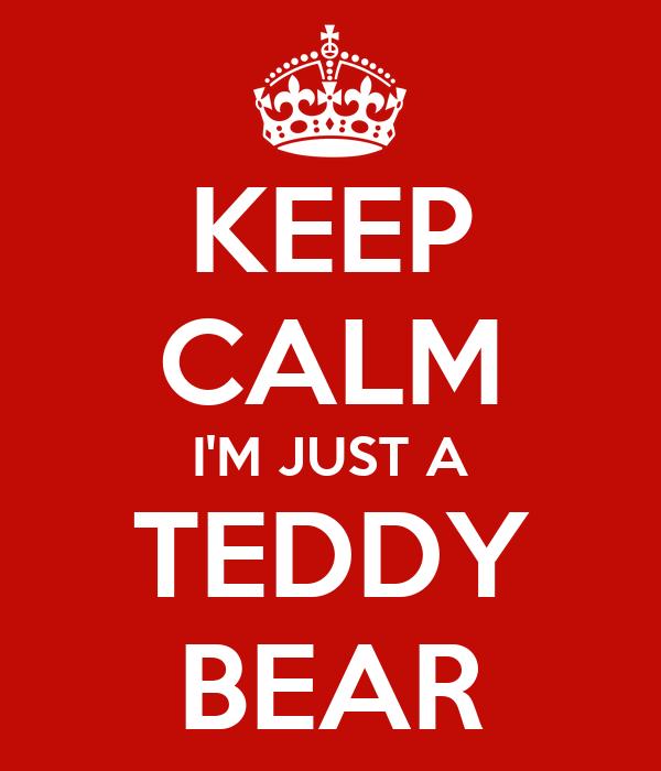 KEEP CALM I'M JUST A TEDDY BEAR