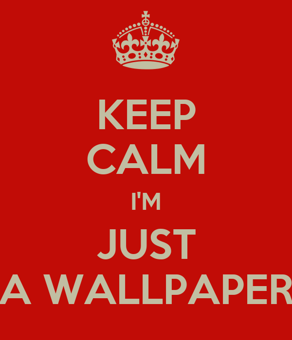 KEEP CALM I'M JUST A WALLPAPER