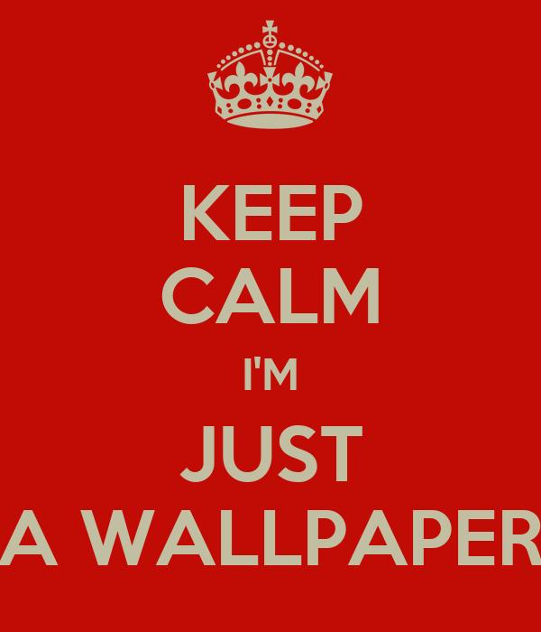KEEP CALM I'M JUST A WALLPAPER