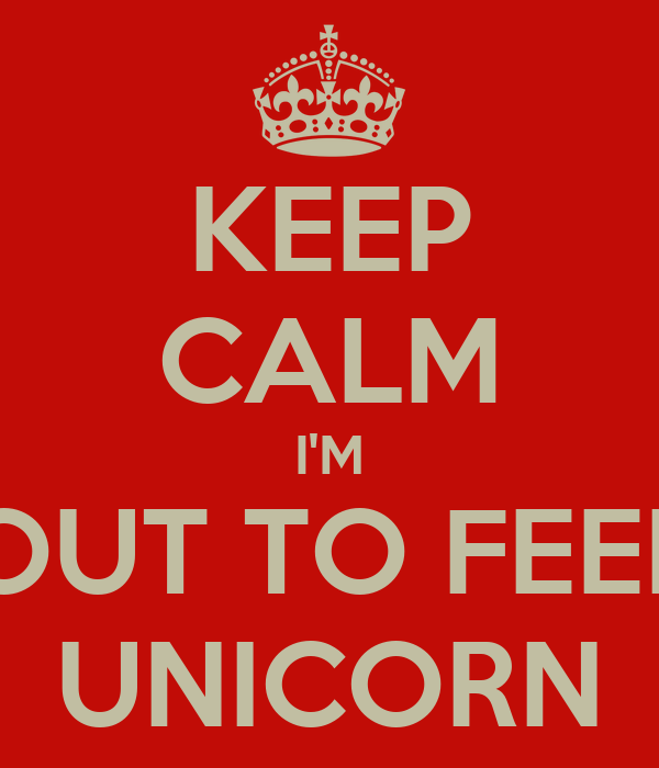 KEEP CALM I'M JUST ABOUT TO FEED MY PET UNICORN