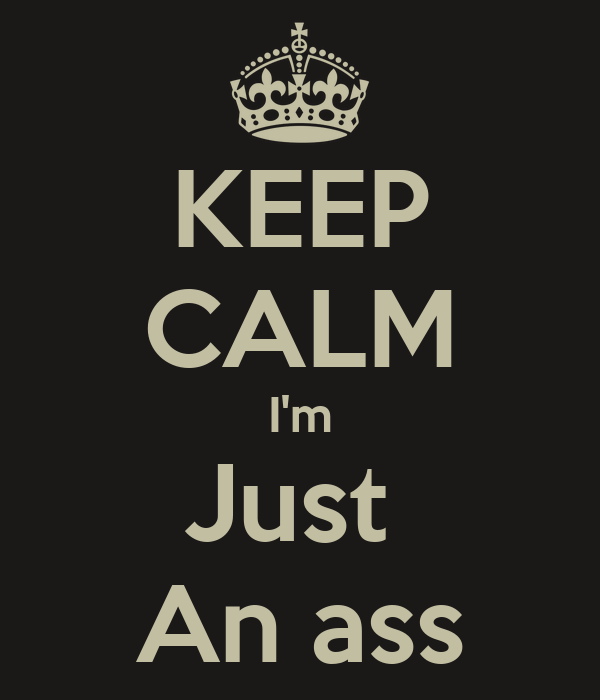 KEEP CALM I'm Just  An ass