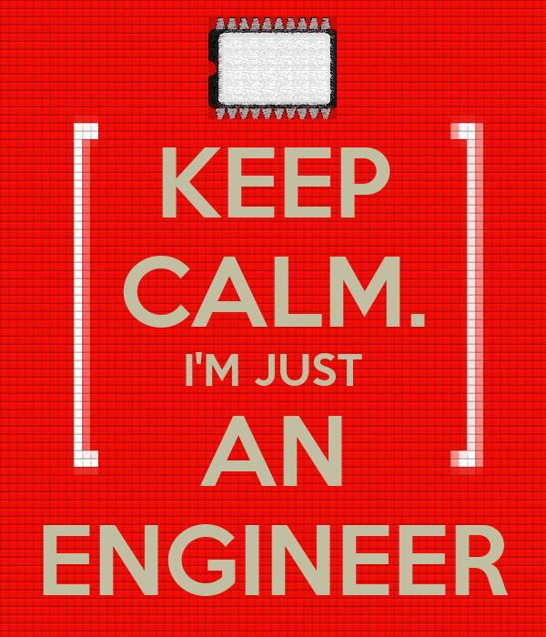 KEEP CALM. I'M JUST AN ENGINEER