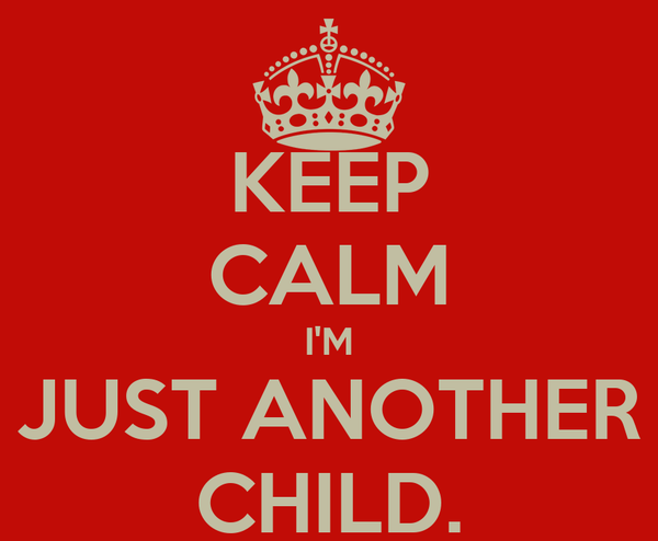 KEEP CALM I'M JUST ANOTHER CHILD.