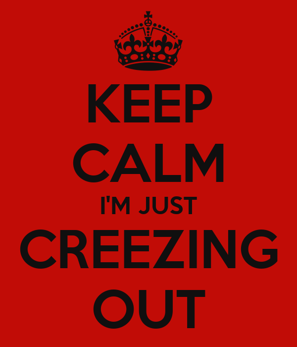 KEEP CALM I'M JUST CREEZING OUT